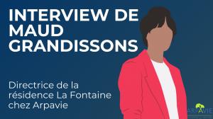 Interview de Maud Grandissons, directrice de la résidence seniors Arpavie « De la Fontaine »